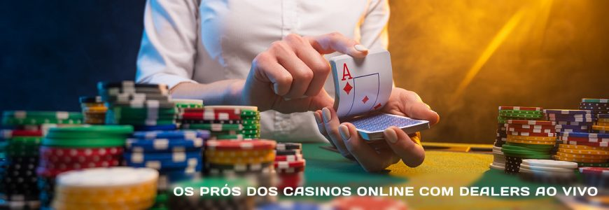 Os prós dos casinos online com dealers ao vivo